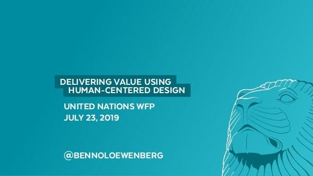 UNITED NATIONS WFP JULY 23, 2019 @BENNOLOEWENBERG  DELIVERING VALUE USING  HUMAN-CENTERED DESIGN