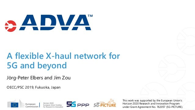 A flexible X-haul network for 5G and beyond OECC/PSC 2019, Fukuoka, Japan Jörg-Peter Elbers and Jim Zou This work was supp...