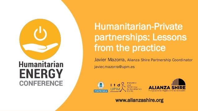 Humanitarian-Private partnerships: Lessons from the practice Javier Mazorra, Alianza Shire Partnership Coordinator javier,...