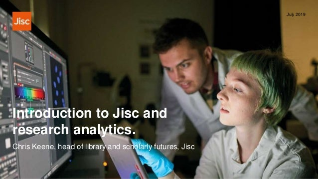 Introduction to Jisc and research analytics. July 2019 Chris Keene, head of library and scholarly futures, Jisc