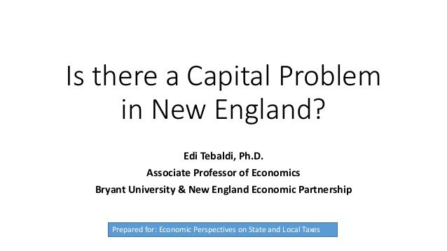 Is there a Capital Problem in New England? Edi Tebaldi, Ph.D. Associate Professor of Economics Bryant University & New Eng...
