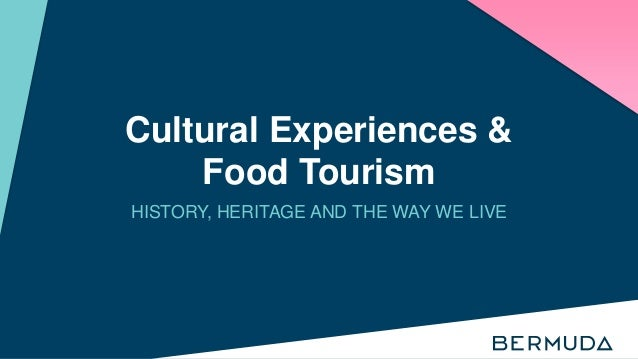 Cultural Experiences & Food Tourism HISTORY, HERITAGE AND THE WAY WE LIVE