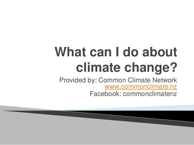 What can I do about climate change? Provided by: Common Climate Network www.commonclimate.nz Facebook: commonclimatenz