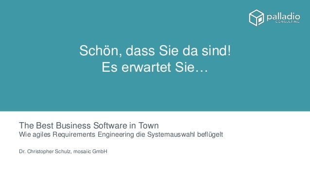 The Best Business Software in Town Wie agiles Requirements Engineering die Systemauswahl beflügelt Dr. Christopher Schulz,...