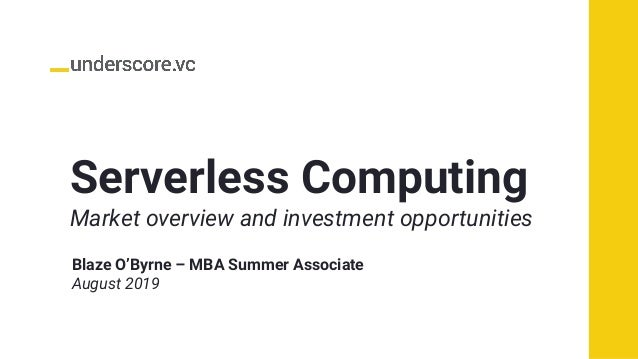 Serverless Computing Market overview and investment opportunities Blaze O'Byrne – MBA Summer Associate August 2019