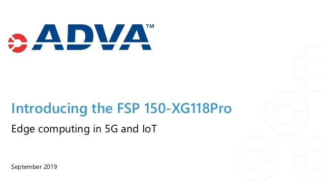 Introducing the FSP 150-XG118Pro September 2019 Edge computing in 5G and IoT