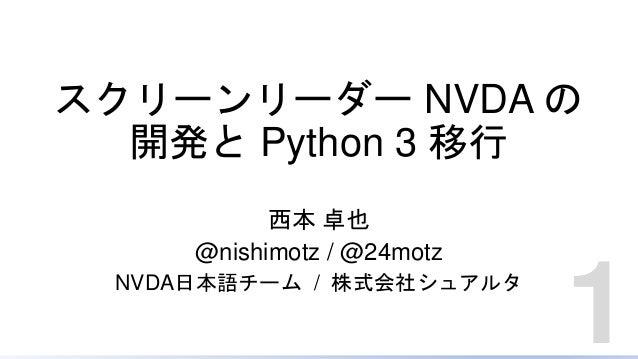 スクリーンリーダー NVDA の 開発と Python 3 移行 西本 卓也 @nishimotz / @24motz NVDA日本語チーム / 株式会社シュアルタ 1
