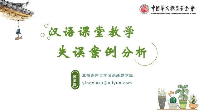 失误案例分析 yingxiasu@aliyun.com 北京语言大学汉语速成学院苏 英 霞 汉语课堂教学
