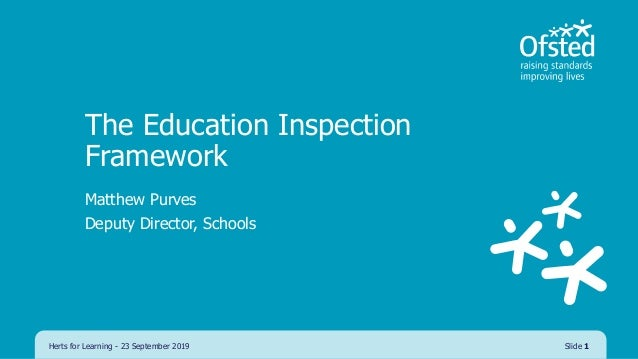 The Education Inspection Framework Matthew Purves Deputy Director, Schools Herts for Learning - 23 September 2019 Slide 1