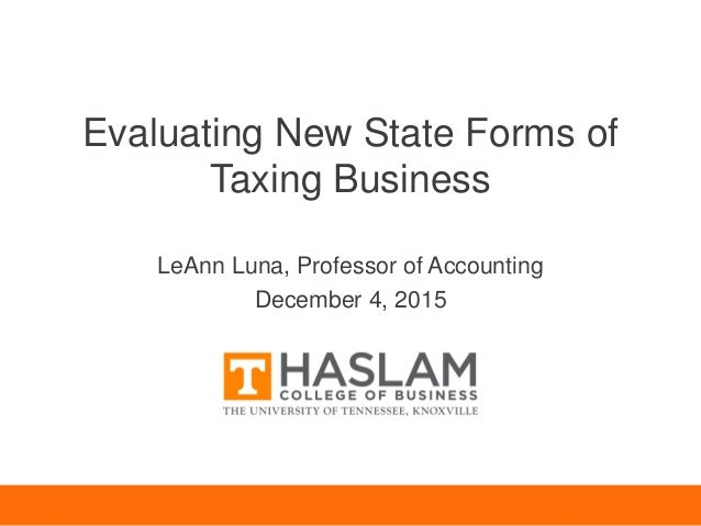 Evaluating New State Forms of Taxing Business LeAnn Luna, Professor of Accounting December 4, 2015