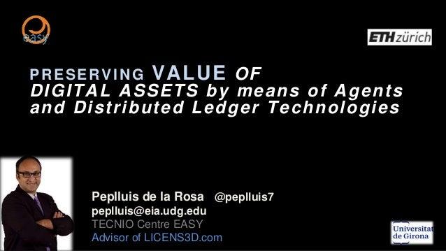 PRESERVING VALUE OF DIGITAL ASSETS by means of Agents and Distributed Ledger Technologies Peplluis de la Rosa @peplluis7 p...