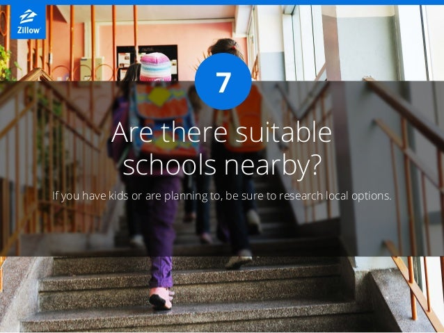 Are there suitable schools nearby? If you have kids or are planning to, be sure to research local options. 7