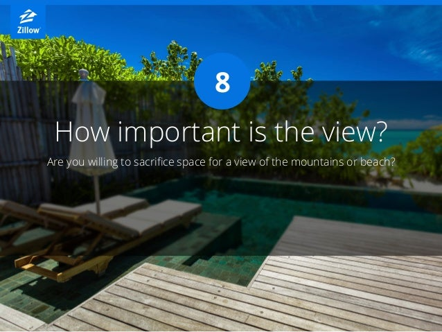 How important is the view? Are you willing to sacrifice space for a view of the mountains or beach? 8