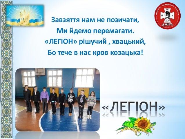 Завзяття нам не позичати, Ми йдемо перемагати. «ЛЕГІОН» рішучий , хвацький, Бо тече в нас кров козацька!