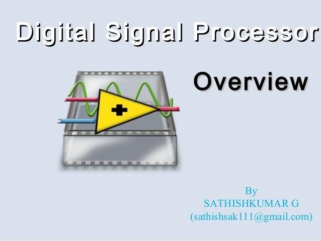 Digital Signal ProcessorDigital Signal Processor OverviewOverview By SATHISHKUMAR G (sathishsak111@gmail.com)