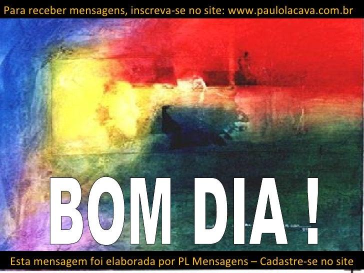 Para receber mensagens, inscreva-se no site: www.paulolacava.com.br Esta mensagem foi elaborada por PL Mensagens – Cadastr...