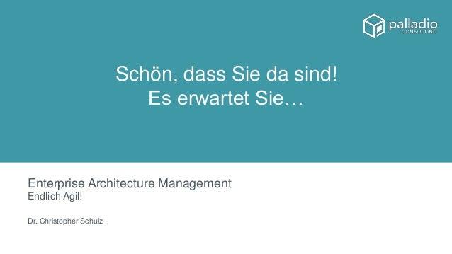Enterprise Architecture Management Endlich Agil! Dr. Christopher Schulz Schön, dass Sie da sind! Es erwartet Sie…