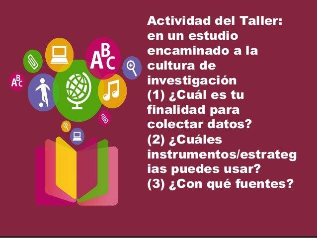 Actividad del Taller: en un estudio encaminado a la cultura de investigación (1) ¿Cuál es tu finalidad para colectar datos...