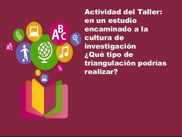 Actividad del Taller: en un estudio encaminado a la cultura de investigación ¿Qué tipo de triangulación podrías realizar?
