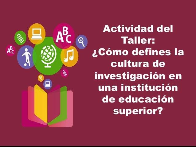 Actividad del Taller: ¿Cómo defines la cultura de investigación en una institución de educación superior?