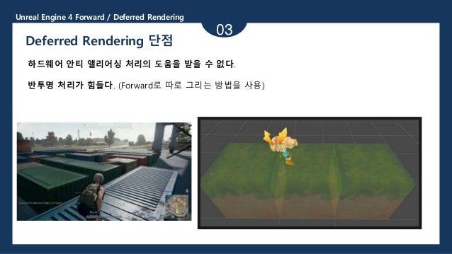 Unreal Engine 4 Forward / Deferred Rendering 03 Deferred Rendering 단점 하드웨어 안티 앨리어싱 처리의 도움을 받을 수 없다. 반투명 처리가 힘들다. (Forward로...