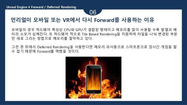 Unreal Engine 4 Forward / Deferred Rendering 06 언리얼이 모바일 또는 VR에서 다시 Forward를 사용하는 이유 모바일의 경우 하드웨어 특성상 CPU와 GPU가 결합된 형태이고 메...