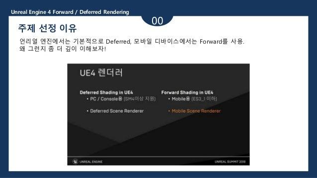 Unreal Engine 4 Forward / Deferred Rendering 00 주제 선정 이유 언리얼 엔진에서는 기본적으로 Deferred, 모바일 디바이스에서는 Forward를 사용. 왜 그런지 좀 더 깊이 이...