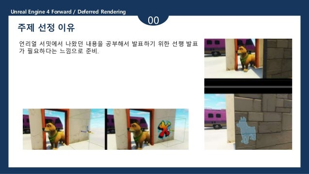 Unreal Engine 4 Forward / Deferred Rendering 00 주제 선정 이유 언리얼 서밋에서 나왔던 내용을 공부해서 발표하기 위한 선행 발표 가 필요하다는 느낌으로 준비.