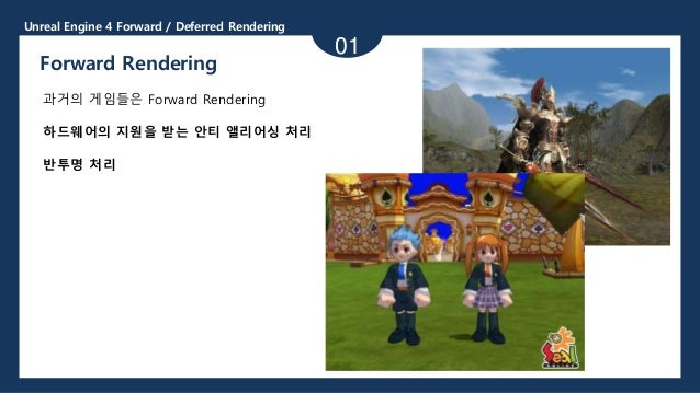 Unreal Engine 4 Forward / Deferred Rendering 01 Forward Rendering 과거의 게임들은 Forward Rendering 하드웨어의 지원을 받는 안티 앨리어싱 처리 반투명 처리