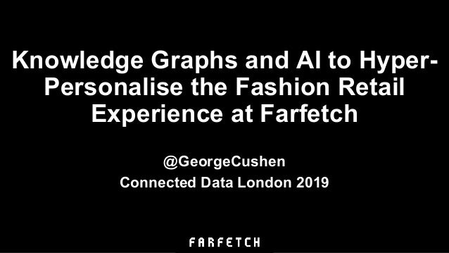 Knowledge Graphs and AI to Hyper- Personalise the Fashion Retail Experience at Farfetch @GeorgeCushen Connected Data Londo...