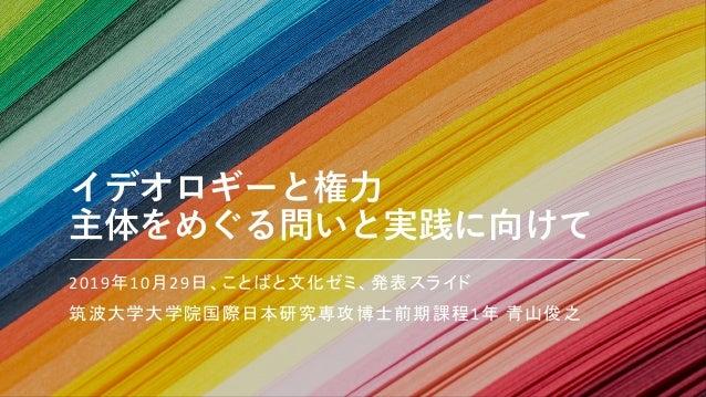 イデオロギーと権⼒ 主体をめぐる問いと実践に向けて 2019年10月29日、ことばと文化ゼミ、発表スライド 筑波大学大学院国際日本研究専攻博士前期課程1年 青山俊之