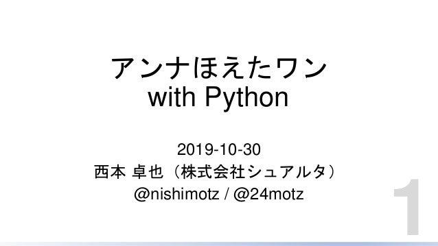 アンナほえたワン with Python 2019-10-30 西本 卓也(株式会社シュアルタ) @nishimotz / @24motz 1