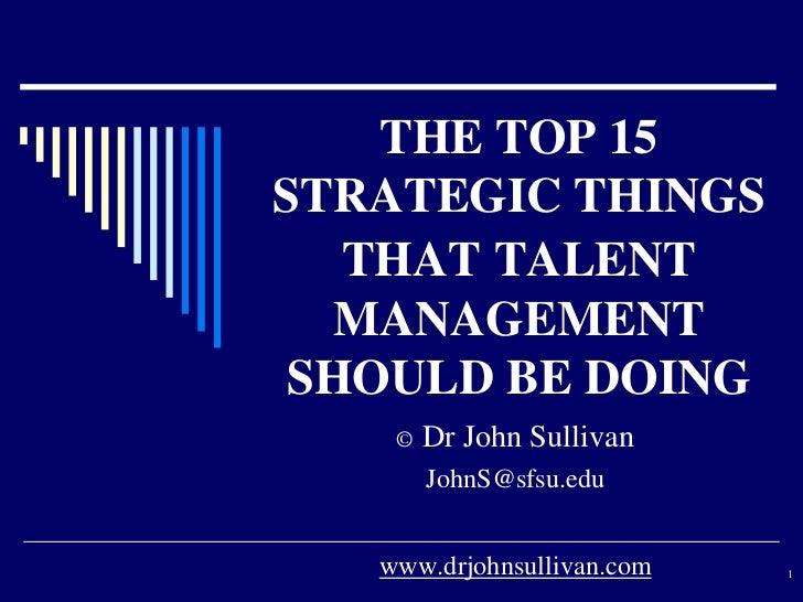 THE TOP 15STRATEGIC THINGS   THAT TALENT  MANAGEMENT SHOULD BE DOING    ©   Dr John Sullivan        JohnS@sfsu.edu   www.d...