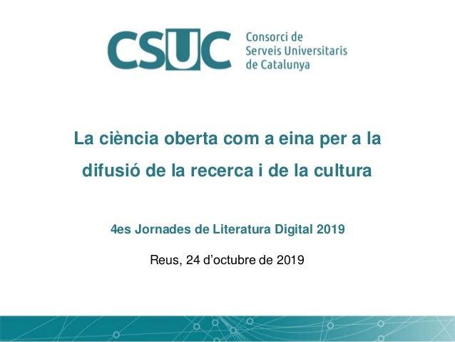 La ciència oberta com a eina per a la difusió de la recerca i de la cultura 4es Jornades de Literatura Digital 2019 Reus, ...