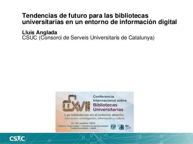 Tendencias de futuro para las bibliotecas universitarias en un entorno de información digital Lluís Anglada CSUC (Consorci...