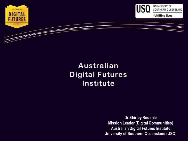 Australian <br />Digital Futures Institute<br />Dr Shirley Reushle<br />Mission Leader (Digital Communities)<br />Australi...