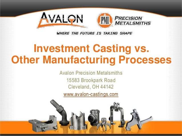 Investment Casting vs. Other Manufacturing Processes Avalon Precision Metalsmiths 15583 Brookpark Road Cleveland, OH 44142...