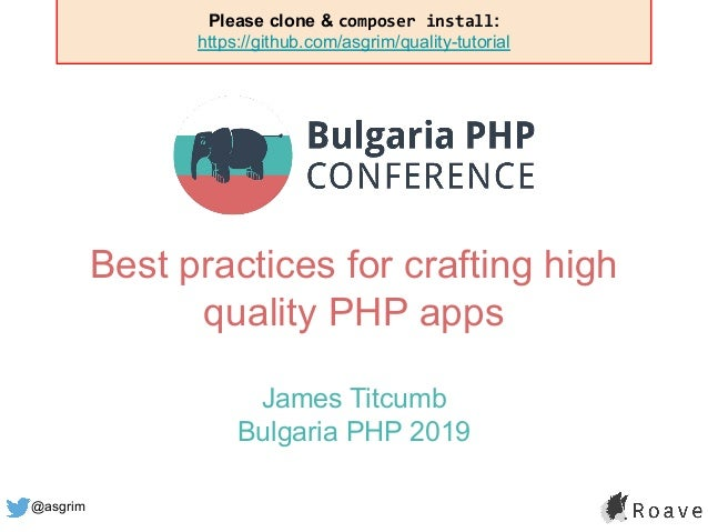 @asgrim Best practices for crafting high quality PHP apps James Titcumb Bulgaria PHP 2019 Please clone & composer install:...