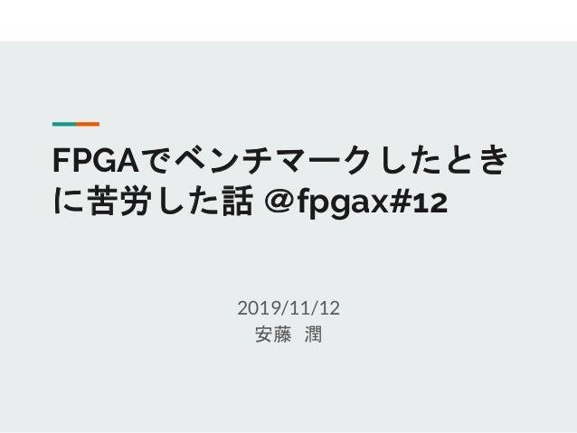 FPGAでベンチマークしたとき に苦労した話 @fpgax#12 2019/11/12 安藤 潤