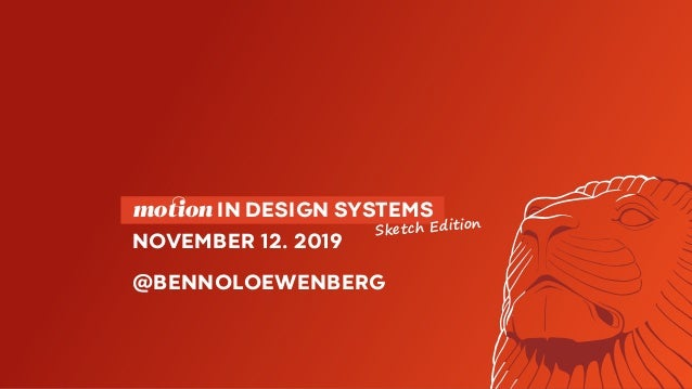 motion IN DESIGN SYSTEMS NOVEMBER 12. 2019 @BENNOLOEWENBERG Sketch Edition
