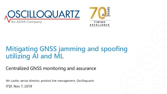ITSF, Nov 7, 2019 Centralized GNSS monitoring and assurance Mitigating GNSS jamming and spoofing utilizing AI and ML Nir L...