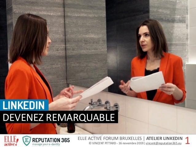 ELLE ACTIVE FORUM BRUXELLES   ATELIER LINKEDIN © VINCENT PITTARD - 16 novembre 2019  vincent@reputation365.eur 1 DEVENEZ R...