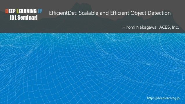DEEP LEARNING JP [DL Seminar] EfficientDet: Scalable and Efficient Object Detection Hiromi Nakagawa ACES, Inc. https://dee...
