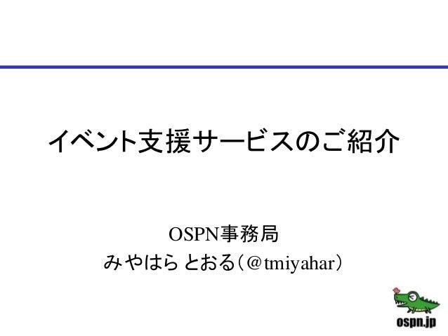 イベント支援サービスのご紹介 OSPN事務局 みやはら とおる(@tmiyahar)