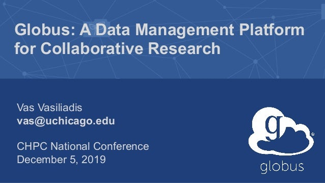 Globus: A Data Management Platform for Collaborative Research Vas Vasiliadis vas@uchicago.edu CHPC National Conference Dec...