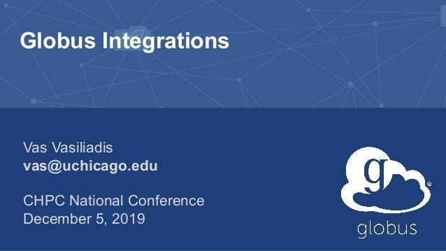 Globus Integrations Vas Vasiliadis vas@uchicago.edu CHPC National Conference December 5, 2019