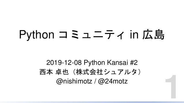 Python コミュニティ in 広島 2019-12-08 Python Kansai #2 西本 卓也(株式会社シュアルタ) @nishimotz / @24motz 1