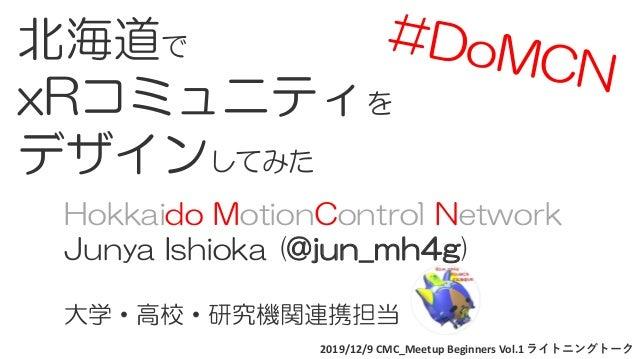 2019/12/9 CMC_Meetup Beginners Vol.1 ライトニングトーク 北海道で xRコミュニティを デザインしてみた Hokkaido MotionControl Network Junya Ishioka (@jun_...