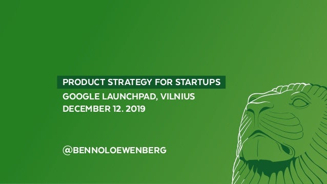PRODUCT STRATEGY FOR STARTUPS GOOGLE LAUNCHPAD, VILNIUS DECEMBER 12. 2019 @BENNOLOEWENBERG
