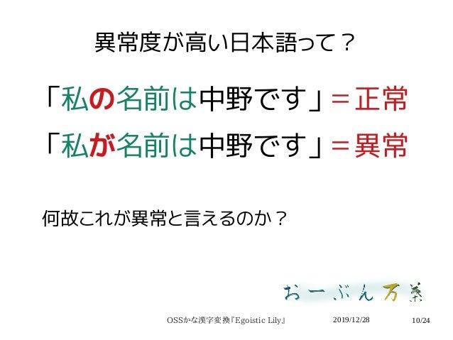 2019/12/28OSSかな漢字変換『Egoistic Lily』 10/24 異常度が高い日本語って? 「私の名前は中野です」=正常 「私が名前は中野です」=異常 何故これが異常と言えるのか?